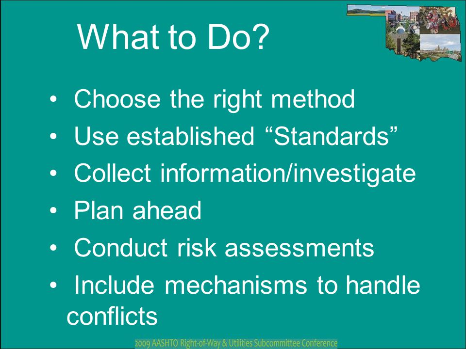 "What to Do? Choose the right method Use established ""Standards"" Collect information/investigate Plan ahead Conduct risk assessments Include mechanisms"