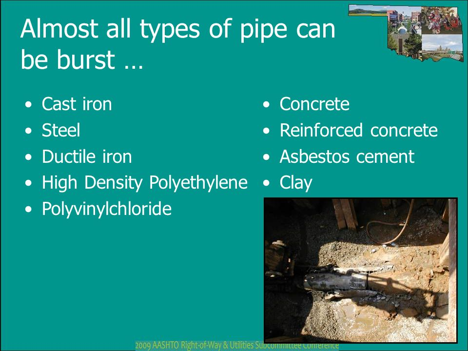 Almost all types of pipe can be burst … Cast iron Steel Ductile iron High Density Polyethylene Polyvinylchloride Concrete Reinforced concrete Asbestos