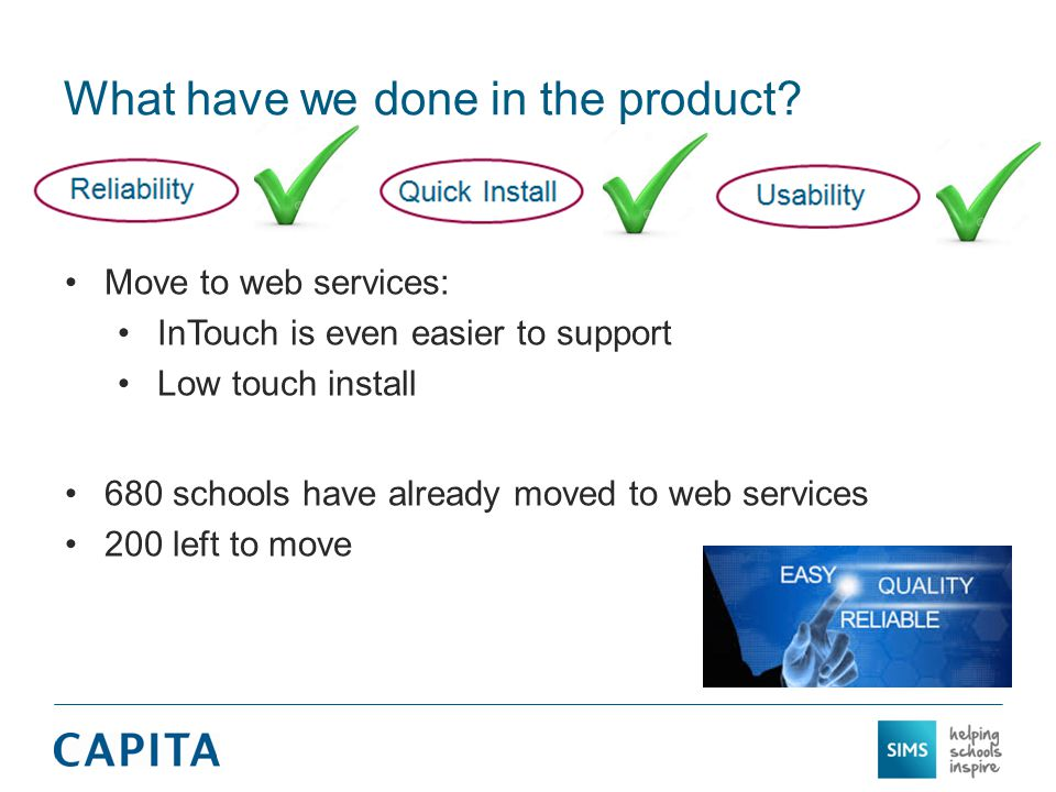 What have we done in the product? Move to web services: InTouch is even easier to support Low touch install 680 schools have already moved to web serv
