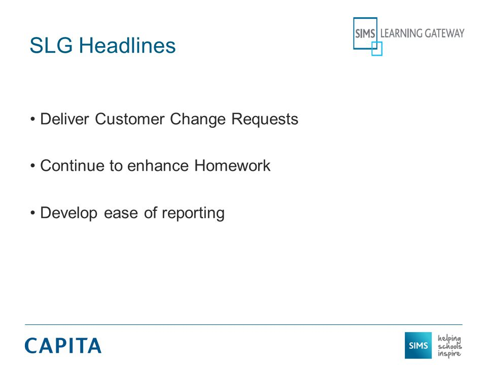 SLG Headlines Deliver Customer Change Requests Continue to enhance Homework Develop ease of reporting