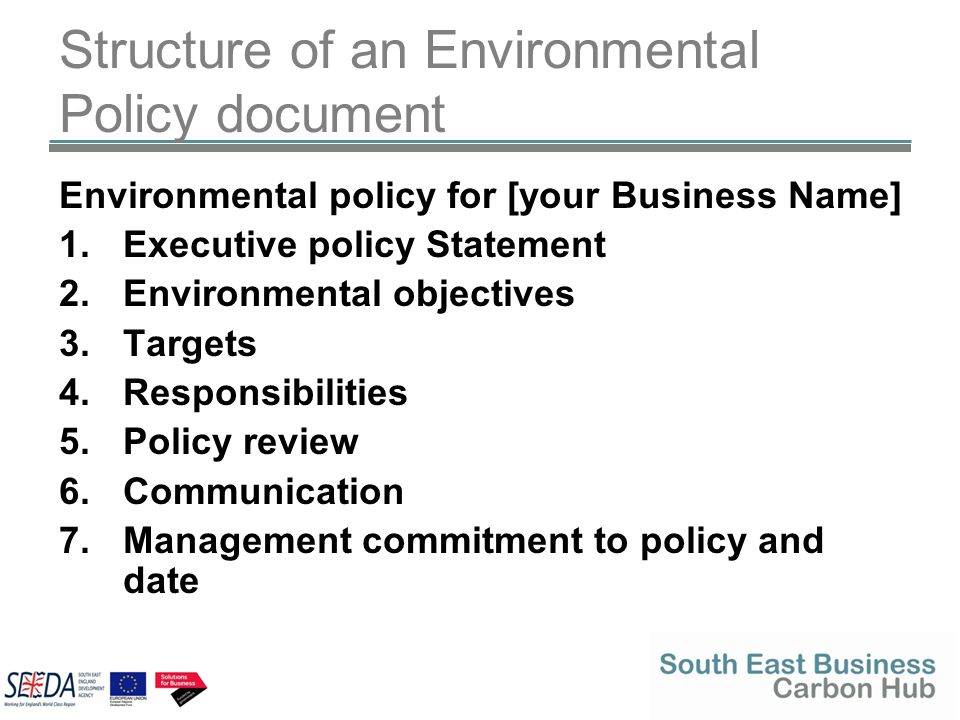 Structure of an Environmental Policy document Environmental policy for [your Business Name] 1.Executive policy Statement 2.Environmental objectives 3.