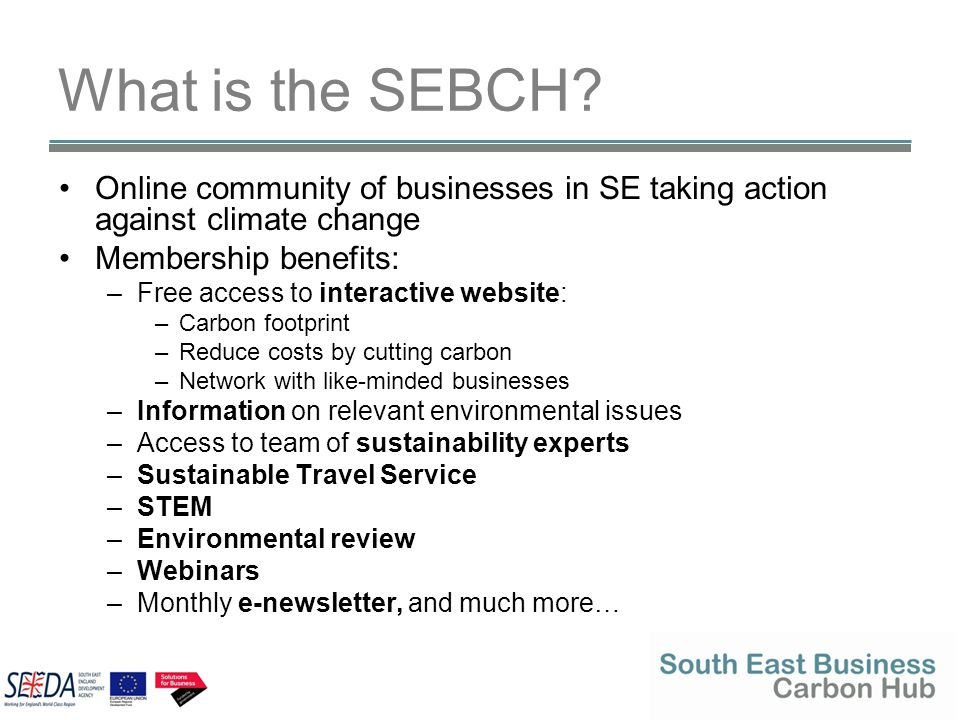 What is the SEBCH? Online community of businesses in SE taking action against climate change Membership benefits: –Free access to interactive website: