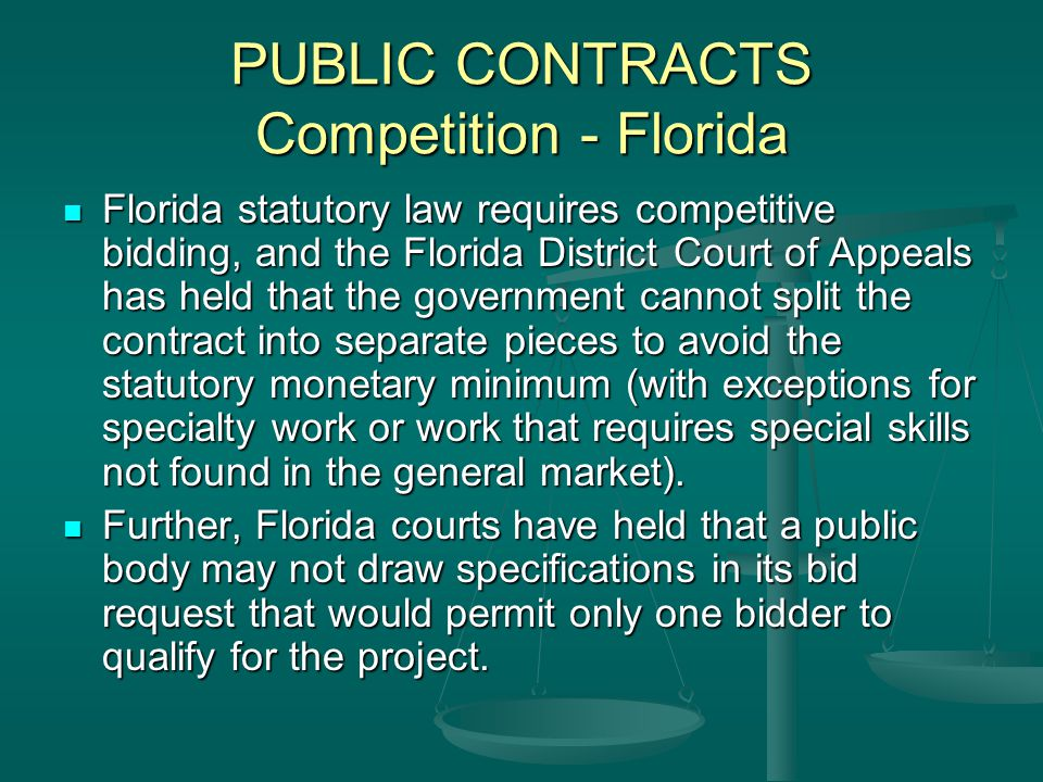 PUBLIC CONTRACTS Competition - Florida Florida statutory law requires competitive bidding, and the Florida District Court of Appeals has held that the government cannot split the contract into separate pieces to avoid the statutory monetary minimum (with exceptions for specialty work or work that requires special skills not found in the general market).