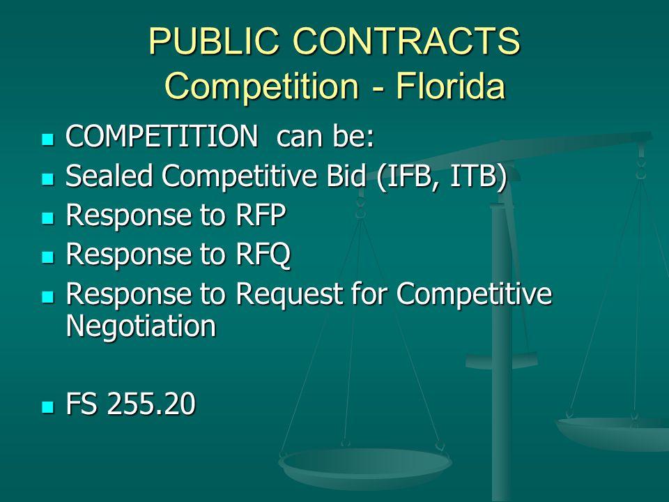 PUBLIC CONTRACTS Competition - Florida COMPETITION can be: COMPETITION can be: Sealed Competitive Bid (IFB, ITB) Sealed Competitive Bid (IFB, ITB) Response to RFP Response to RFP Response to RFQ Response to RFQ Response to Request for Competitive Negotiation Response to Request for Competitive Negotiation FS 255.20 FS 255.20