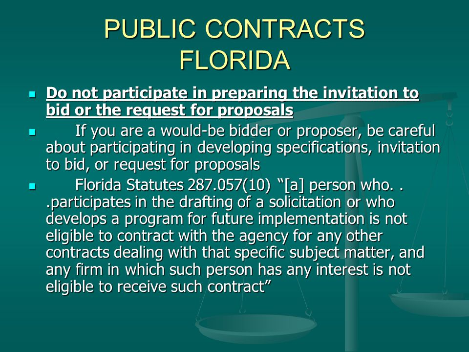 PUBLIC CONTRACTS FLORIDA Do not participate in preparing the invitation to bid or the request for proposals Do not participate in preparing the invitation to bid or the request for proposals If you are a would-be bidder or proposer, be careful about participating in developing specifications, invitation to bid, or request for proposals If you are a would-be bidder or proposer, be careful about participating in developing specifications, invitation to bid, or request for proposals Florida Statutes 287.057(10) [a] person who...participates in the drafting of a solicitation or who develops a program for future implementation is not eligible to contract with the agency for any other contracts dealing with that specific subject matter, and any firm in which such person has any interest is not eligible to receive such contract Florida Statutes 287.057(10) [a] person who...participates in the drafting of a solicitation or who develops a program for future implementation is not eligible to contract with the agency for any other contracts dealing with that specific subject matter, and any firm in which such person has any interest is not eligible to receive such contract
