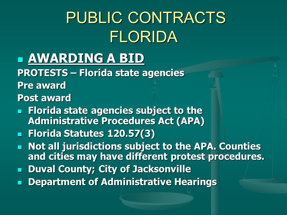 PUBLIC CONTRACTS FLORIDA PUBLIC CONTRACTS FLORIDA AWARDING A BID AWARDING A BID PROTESTS – Florida state agencies Pre award Post award Florida state agencies subject to the Administrative Procedures Act (APA) Florida state agencies subject to the Administrative Procedures Act (APA) Florida Statutes 120.57(3) Florida Statutes 120.57(3) Not all jurisdictions subject to the APA.