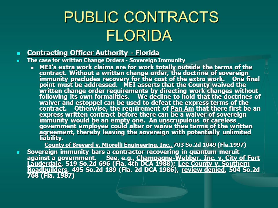PUBLIC CONTRACTS FLORIDA PUBLIC CONTRACTS FLORIDA Contracting Officer Authority - Florida Contracting Officer Authority - Florida The case for written Change Orders - Sovereign Immunity The case for written Change Orders - Sovereign Immunity MEI's extra work claims are for work totally outside the terms of the contract.
