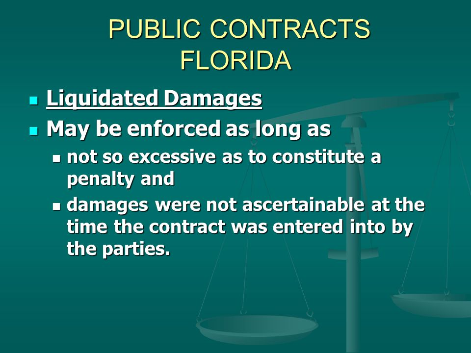PUBLIC CONTRACTS FLORIDA PUBLIC CONTRACTS FLORIDA Liquidated Damages Liquidated Damages May be enforced as long as May be enforced as long as not so excessive as to constitute a penalty and not so excessive as to constitute a penalty and damages were not ascertainable at the time the contract was entered into by the parties.