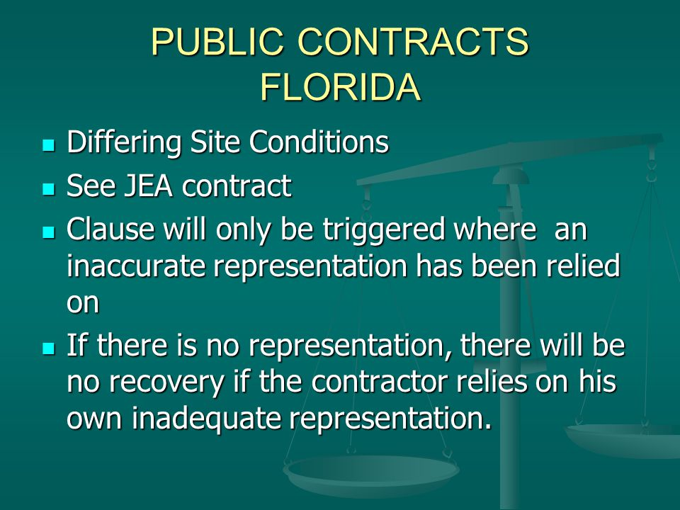 PUBLIC CONTRACTS FLORIDA Differing Site Conditions Differing Site Conditions See JEA contract See JEA contract Clause will only be triggered where an inaccurate representation has been relied on Clause will only be triggered where an inaccurate representation has been relied on If there is no representation, there will be no recovery if the contractor relies on his own inadequate representation.