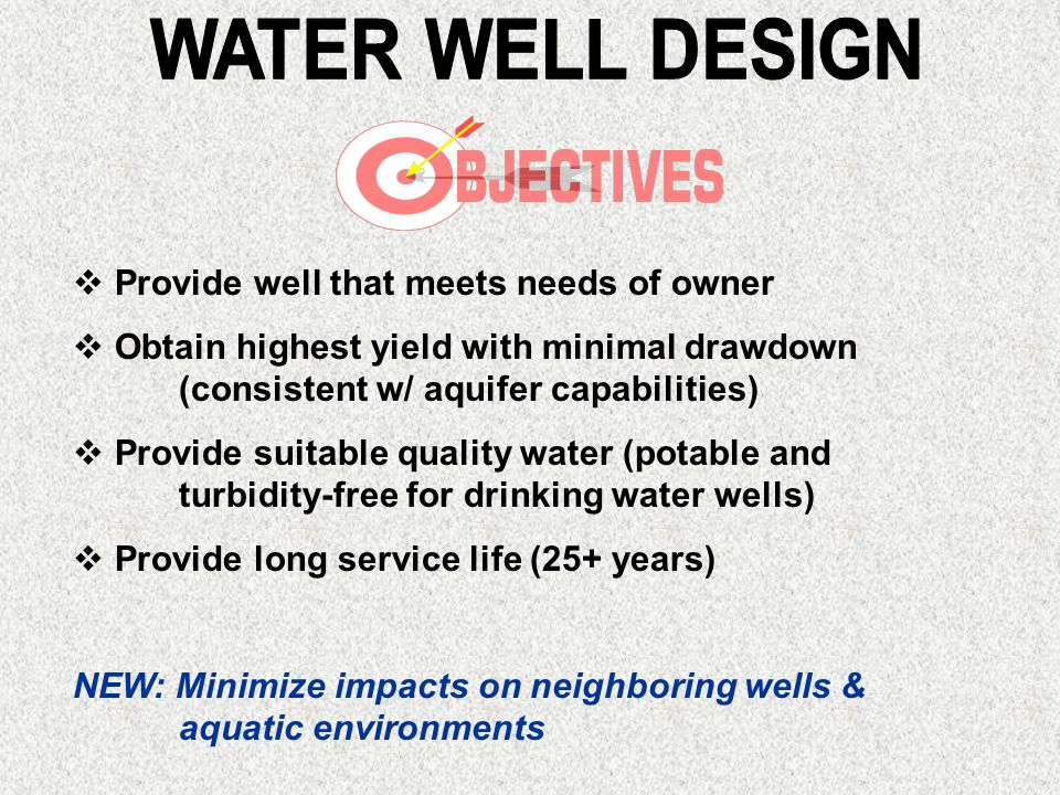  Provide well that meets needs of owner  Obtain highest yield with minimal drawdown (consistent w/ aquifer capabilities)  Provide suitable quality