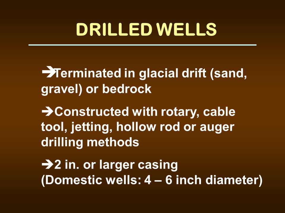 DRILLED WELLS è Terminated in glacial drift (sand, gravel) or bedrock è Constructed with rotary, cable tool, jetting, hollow rod or auger drilling met