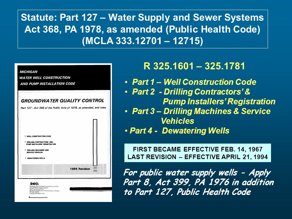 Statute: Part 127 – Water Supply and Sewer Systems Act 368, PA 1978, as amended (Public Health Code) (MCLA 333.12701 – 12715) Part 1 – Well Constructi