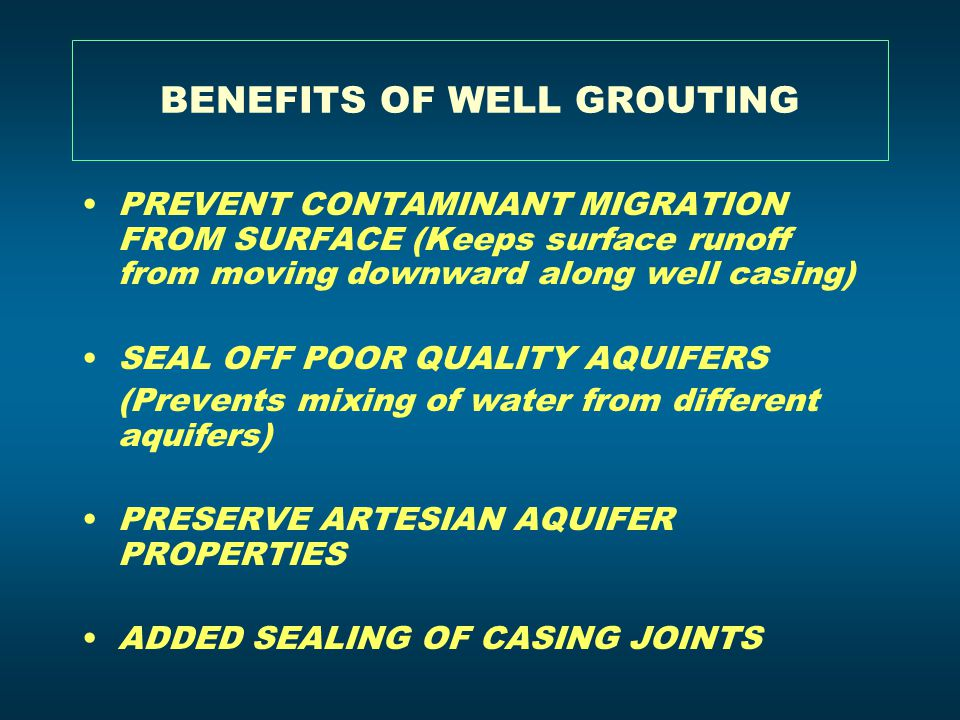 BENEFITS OF WELL GROUTING PREVENT CONTAMINANT MIGRATION FROM SURFACE (Keeps surface runoff from moving downward along well casing) SEAL OFF POOR QUALI