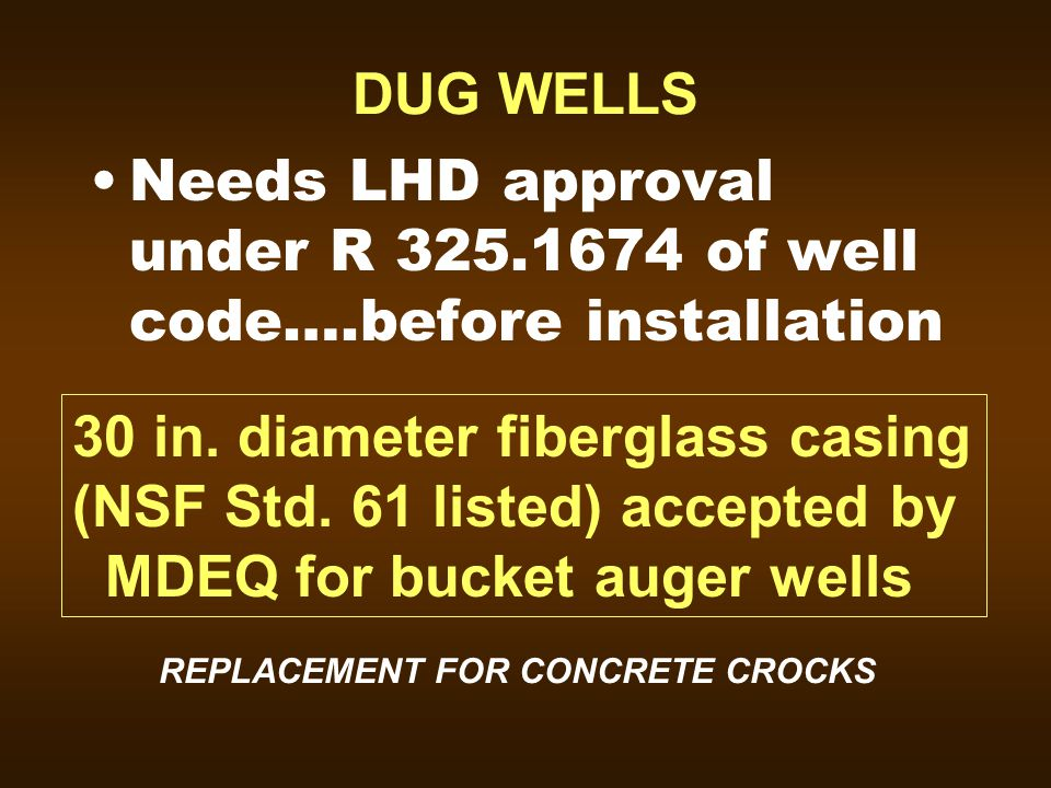 DUG WELLS Needs LHD approval under R 325.1674 of well code….before installation 30 in. diameter fiberglass casing (NSF Std. 61 listed) accepted by MDE