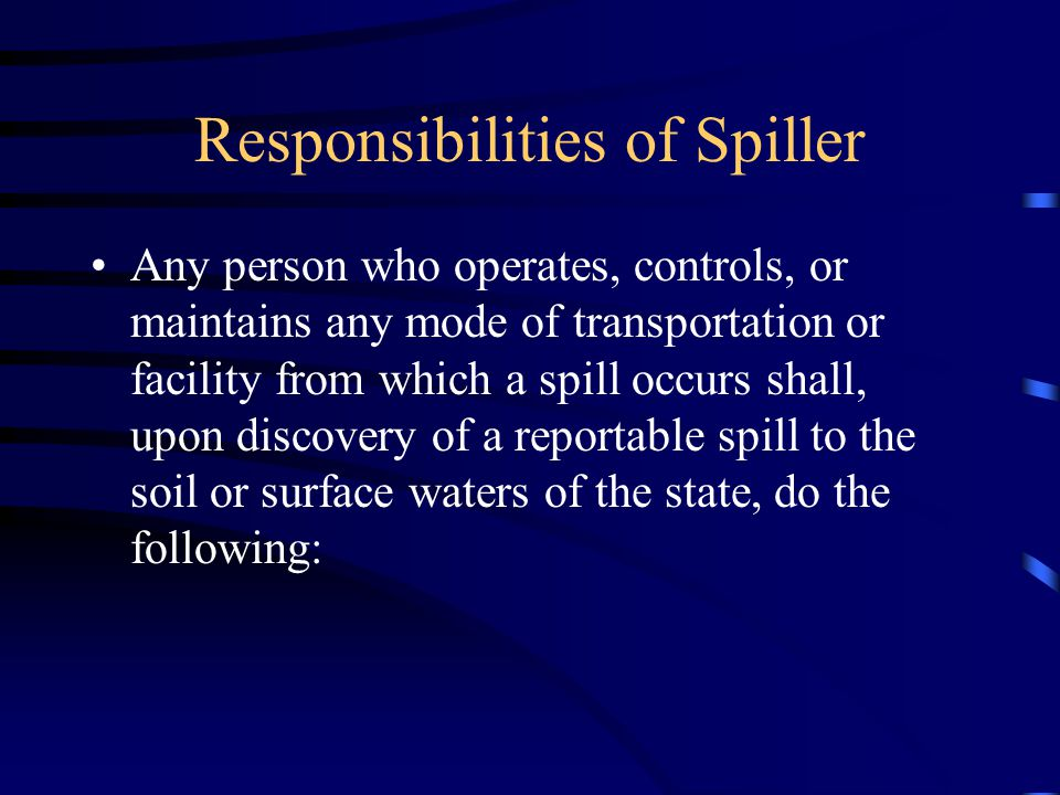 Responsibilities of Spiller Any person who operates, controls, or maintains any mode of transportation or facility from which a spill occurs shall, upon discovery of a reportable spill to the soil or surface waters of the state, do the following: