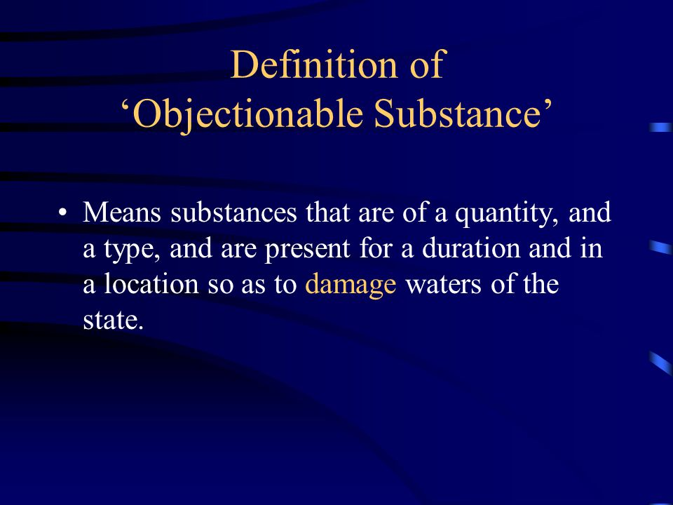 Definition of 'Objectionable Substance' Means substances that are of a quantity, and a type, and are present for a duration and in a location so as to damage waters of the state.