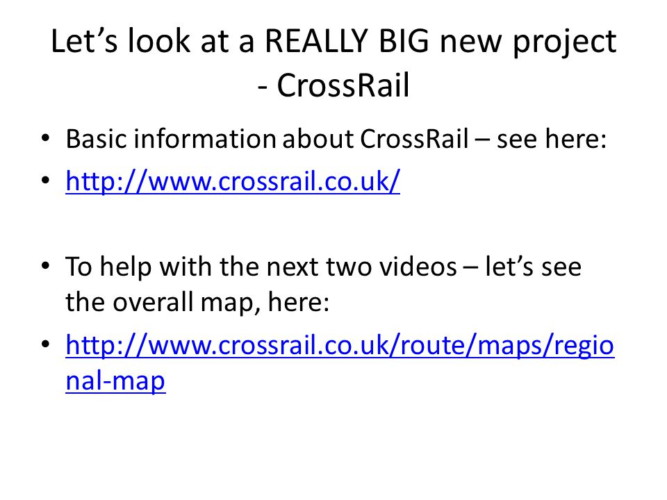 Let's look at a REALLY BIG new project - CrossRail Basic information about CrossRail – see here: http://www.crossrail.co.uk/ To help with the next two videos – let's see the overall map, here: http://www.crossrail.co.uk/route/maps/regio nal-map http://www.crossrail.co.uk/route/maps/regio nal-map