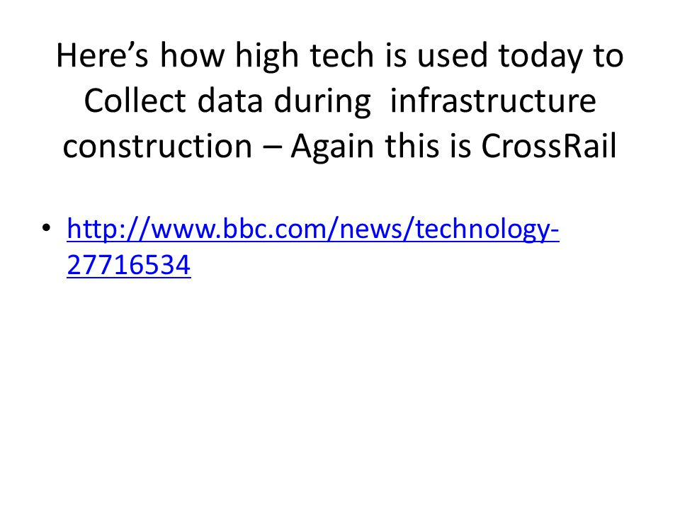 Here's how high tech is used today to Collect data during infrastructure construction – Again this is CrossRail http://www.bbc.com/news/technology- 27716534 http://www.bbc.com/news/technology- 27716534