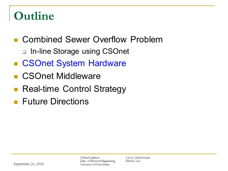 September 26, 2008 Outline Combined Sewer Overflow Problem  In-line Storage using CSOnet CSOnet System Hardware CSOnet Middleware Real-time Control Strategy Future Directions Michael LemmonLuis A.