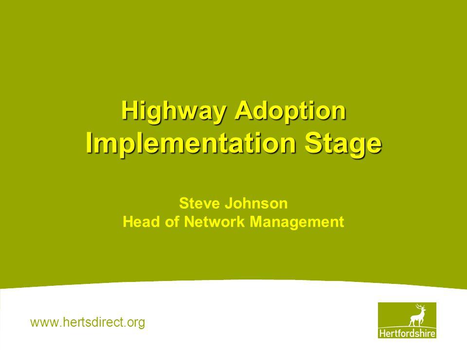 www.hertsdirect.org Highway Adoption Implementation Stage Highway Adoption Implementation Stage Steve Johnson Head of Network Management
