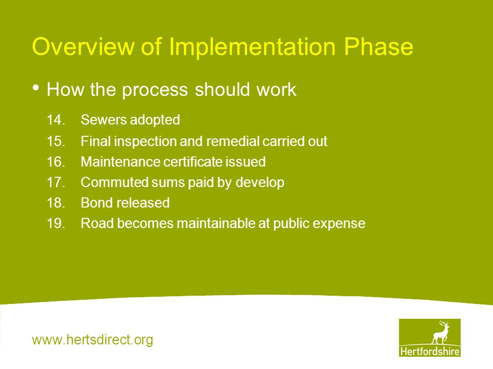 www.hertsdirect.org Overview of Implementation Phase How the process should work 14.Sewers adopted 15.Final inspection and remedial carried out 16.Mai