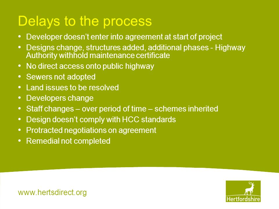 www.hertsdirect.org Delays to the process Developer doesn't enter into agreement at start of project Designs change, structures added, additional phas