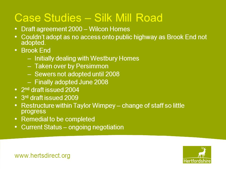 www.hertsdirect.org Case Studies – Silk Mill Road Draft agreement 2000 – Wilcon Homes Couldn't adopt as no access onto public highway as Brook End not