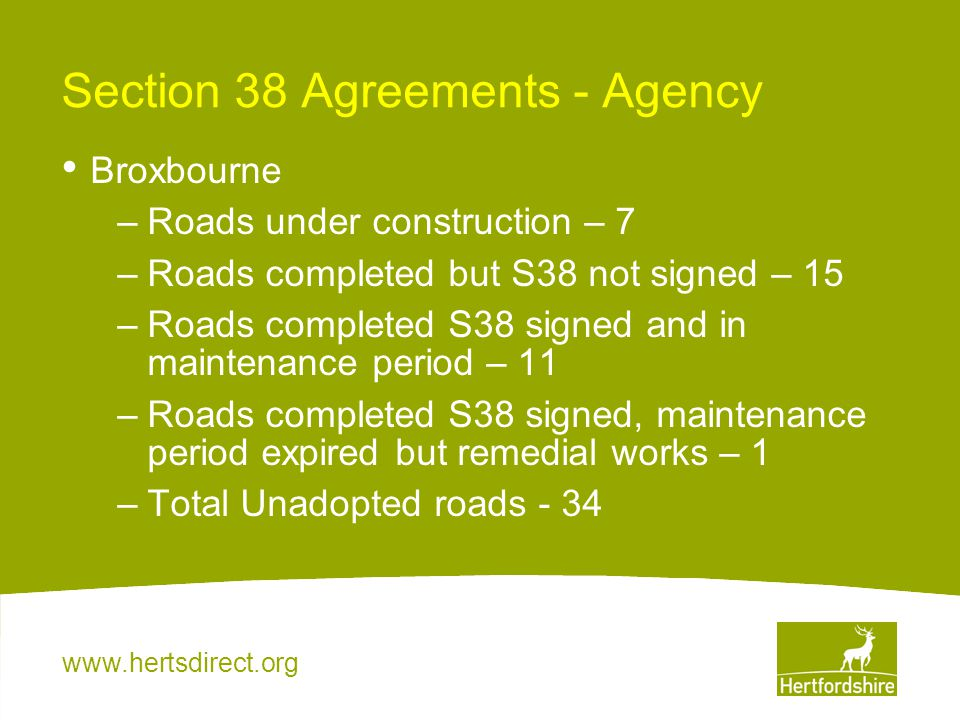 www.hertsdirect.org Section 38 Agreements - Agency Broxbourne –Roads under construction – 7 –Roads completed but S38 not signed – 15 –Roads completed