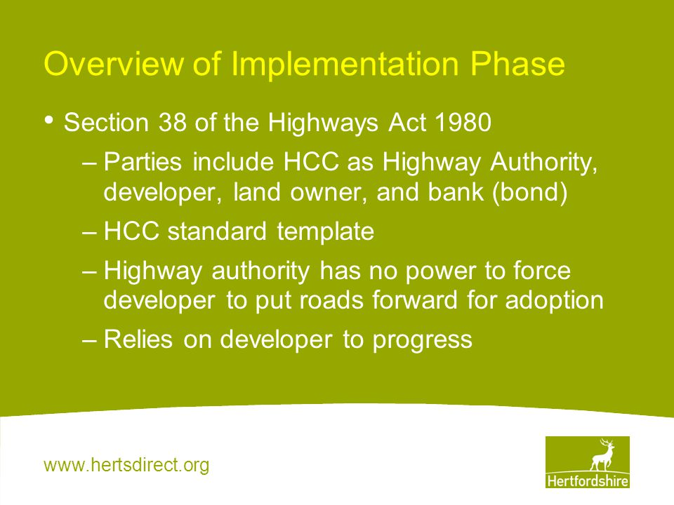 www.hertsdirect.org Overview of Implementation Phase Section 38 of the Highways Act 1980 –Parties include HCC as Highway Authority, developer, land ow