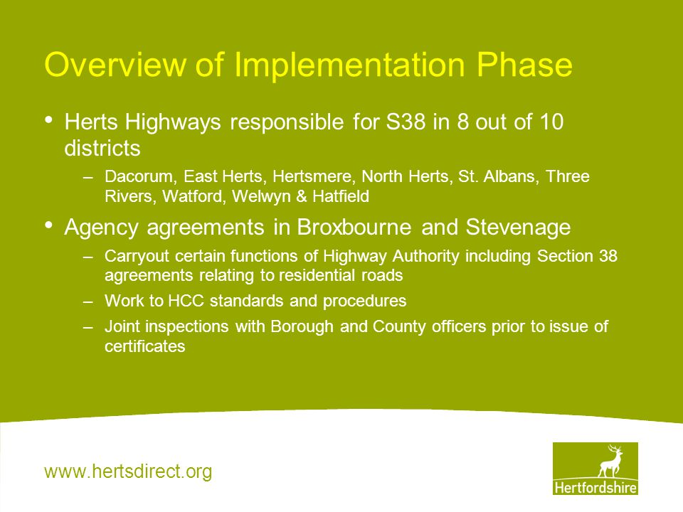www.hertsdirect.org Overview of Implementation Phase Herts Highways responsible for S38 in 8 out of 10 districts –Dacorum, East Herts, Hertsmere, Nort