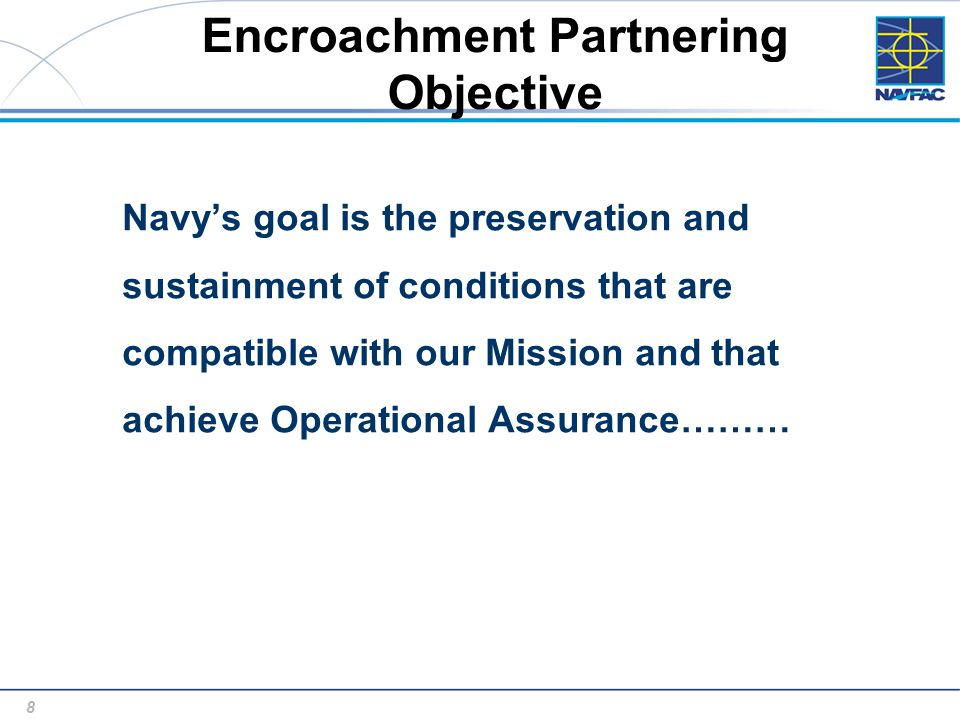 8 8 Encroachment Partnering Objective Navy's goal is the preservation and sustainment of conditions that are compatible with our Mission and that achieve Operational Assurance………