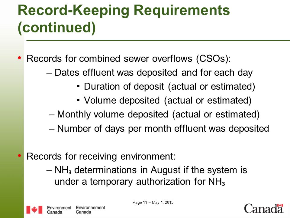 Page 11 – May 1, 2015 Record-KeepingRequirements (continued) Records for combined sewer overflows (CSOs): – Dates effluent was deposited and for each day ▪ Duration of deposit (actual or estimated) ▪ Volume deposited (actual or estimated) – Monthly volume deposited (actual or estimated) – Number of days per month effluent was deposited Records for receiving environment: – NH ₃ determinations in August if the system is under a temporary authorization for NH ₃