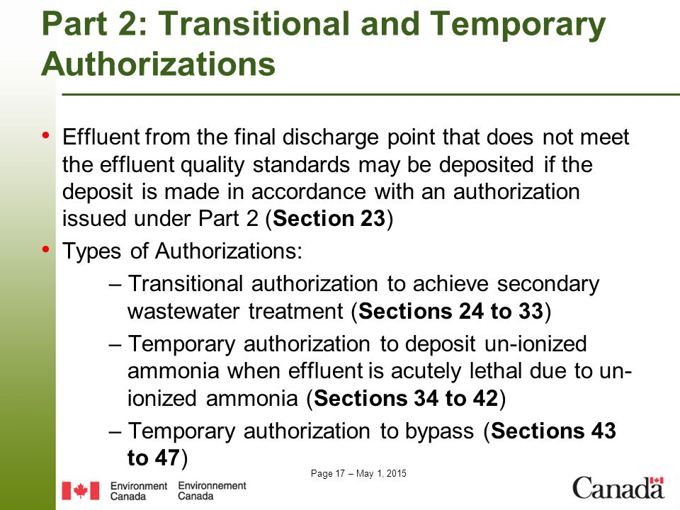 Page 17 – May 1, 2015 Part 2: Transitional and Temporary Authorizations Effluent from the final discharge point that does not meet the effluent quality standards may be deposited if the deposit is made in accordance with an authorization issued under Part 2 (Section 23) Types of Authorizations: – Transitional authorization to achieve secondary wastewater treatment (Sections 24 to 33) – Temporary authorization to deposit un-ionized ammonia when effluent is acutely lethal due to un- ionized ammonia (Sections 34 to 42) – Temporary authorization to bypass (Sections 43 to 47)