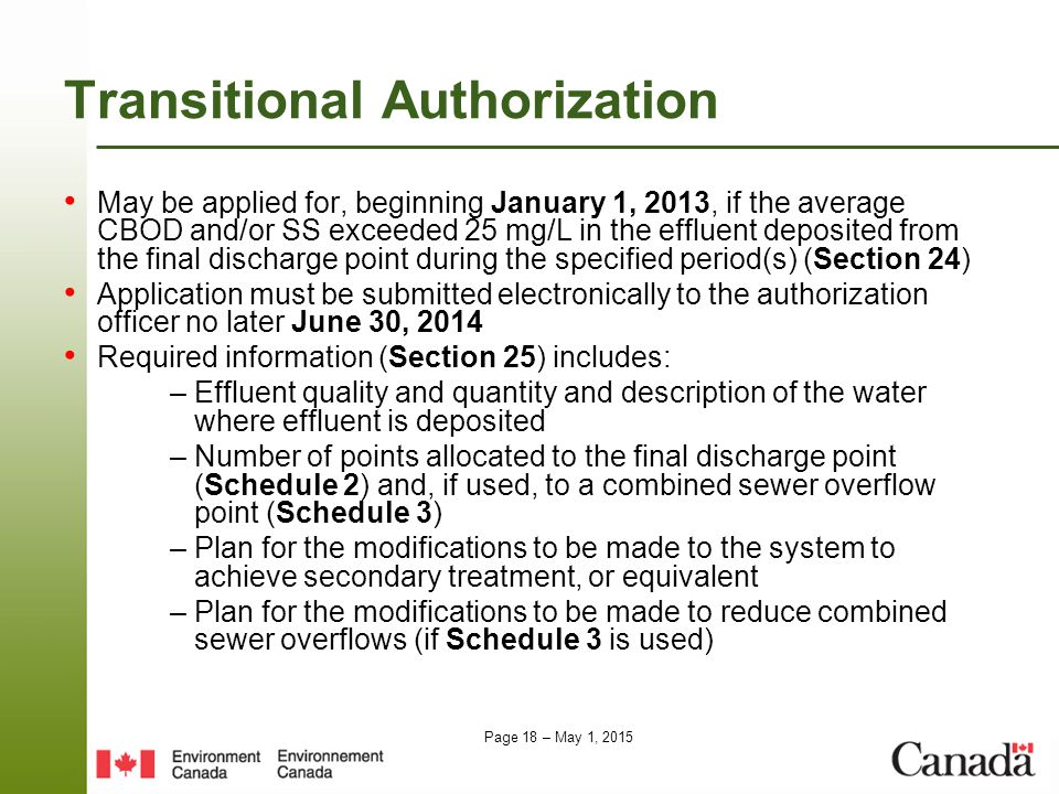 Page 18 – May 1, 2015 TransitionalAuthorization May be applied for, beginning January 1, 2013, if the average CBOD and/or SS exceeded 25 mg/L in the effluent deposited from the final discharge point during the specified period(s) (Section 24) Application must be submitted electronically to the authorization officer no later June 30, 2014 Required information (Section 25) includes: – Effluent quality and quantity and description of the water where effluent is deposited – Number of points allocated to the final discharge point (Schedule 2) and, if used, to a combined sewer overflow point (Schedule 3) – Plan for the modifications to be made to the system to achieve secondary treatment, or equivalent – Plan for the modifications to be made to reduce combined sewer overflows (if Schedule 3 is used)