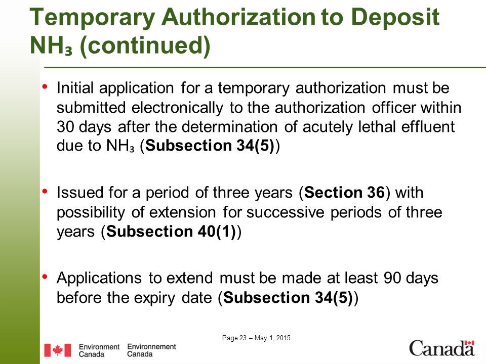 Page 23 – May 1, 2015 Temporary Authorizationto Deposit NH ₃ (continued) Initial application for a temporary authorization must be submitted electronically to the authorization officer within 30 days after the determination of acutely lethal effluent due to NH ₃ (Subsection 34(5)) Issued for a period of three years (Section 36) with possibility of extension for successive periods of three years (Subsection 40(1)) Applications to extend must be made at least 90 days before the expiry date (Subsection 34(5))