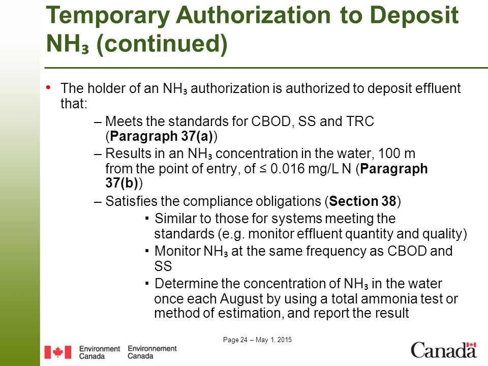 Page 24 – May 1, 2015 The holder of an NH ₃ authorization is authorized to deposit effluent that: – Meets the standards for CBOD, SS and TRC (Paragraph 37(a)) – Results in an NH ₃ concentration in the water, 100 m from the point of entry, of ≤ 0.016 mg/L N (Paragraph 37(b)) – Satisfies the compliance obligations (Section 38) ▪ Similar to those for systems meeting the standards (e.g.