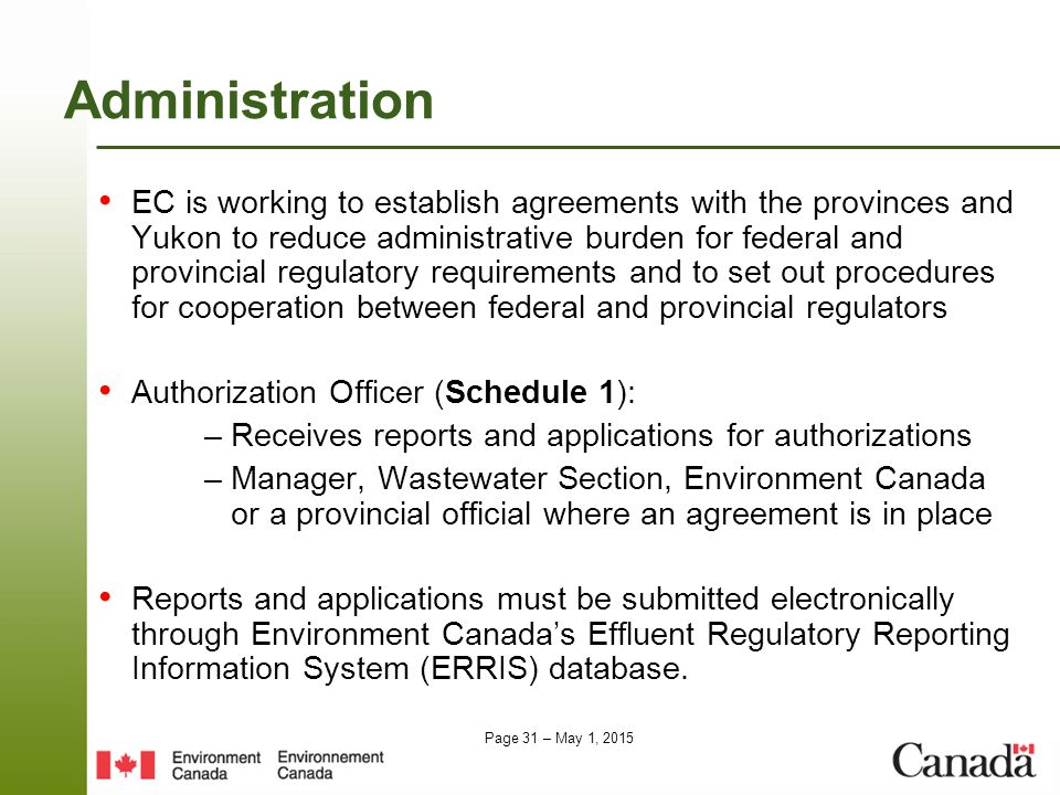 Page 31 – May 1, 2015 Administration EC is working to establish agreements with the provinces and Yukon to reduce administrative burden for federal and provincial regulatory requirements and to set out procedures for cooperation between federal and provincial regulators Authorization Officer (Schedule 1): – Receives reports and applications for authorizations – Manager, Wastewater Section, Environment Canada or a provincial official where an agreement is in place Reports and applications must be submitted electronically through Environment Canada's Effluent Regulatory Reporting Information System (ERRIS) database.