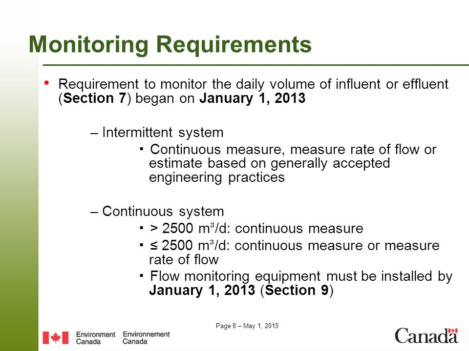 Page 8 – May 1, 2015 Monitoring Requirements Requirement to monitor the daily volume of influent or effluent (Section 7) began on January 1, 2013 – Intermittent system ▪ Continuous measure, measure rate of flow or estimate based on generally accepted engineering practices – Continuous system ▪ > 2500 m/d: continuous measure ▪ ≤ 2500 m/d: continuous measure or measure rate of flow ▪ Flow monitoring equipment must be installed by January 1, 2013 (Section 9)