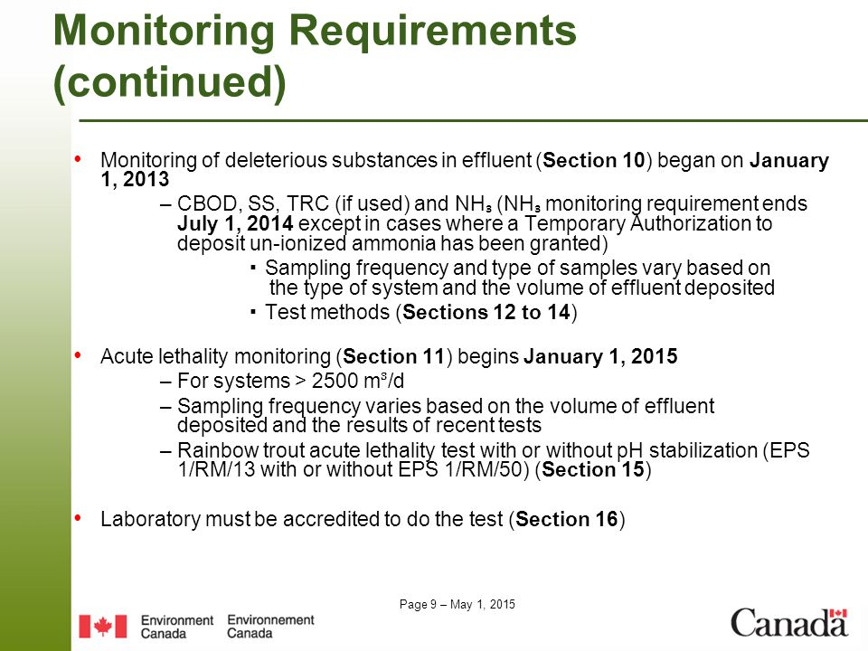 Page 9 – May 1, 2015 Monitoring Requirements (continued) Monitoring of deleterious substances in effluent (Section 10) began on January 1, 2013 – CBOD, SS, TRC (if used) and NH ₃ (NH ₃ monitoring requirement ends July 1, 2014 except in cases where a Temporary Authorization to deposit un-ionized ammonia has been granted) ▪ Sampling frequency and type of samples vary based on the type of system and the volume of effluent deposited ▪ Test methods (Sections 12 to 14) Acute lethality monitoring (Section 11) begins January 1, 2015 – For systems > 2500 m/d – Sampling frequency varies based on the volume of effluent deposited and the results of recent tests – Rainbow trout acute lethality test with or without pH stabilization (EPS 1/RM/13 with or without EPS 1/RM/50) (Section 15) Laboratory must be accredited to do the test (Section 16)