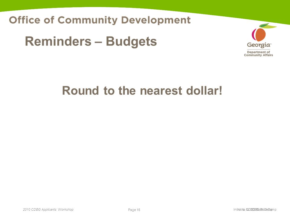 Page 16 2010 CDBG Applicants' Workshop Page 16 Intro. to CDBG Boot Camp Reminders – Budgets Round to the nearest dollar!