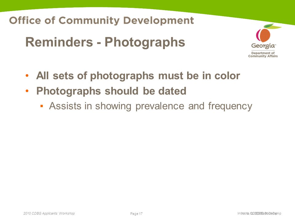 Page 17 2010 CDBG Applicants' Workshop Page 17 Intro. to CDBG Boot Camp Reminders - Photographs All sets of photographs must be in color Photographs s