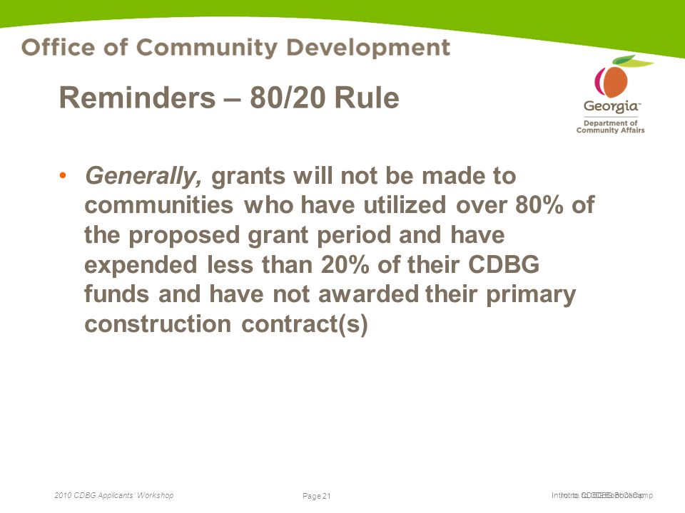 Page 21 2010 CDBG Applicants' Workshop Page 21 Intro. to CDBG Boot Camp Reminders – 80/20 Rule Generally, grants will not be made to communities who h
