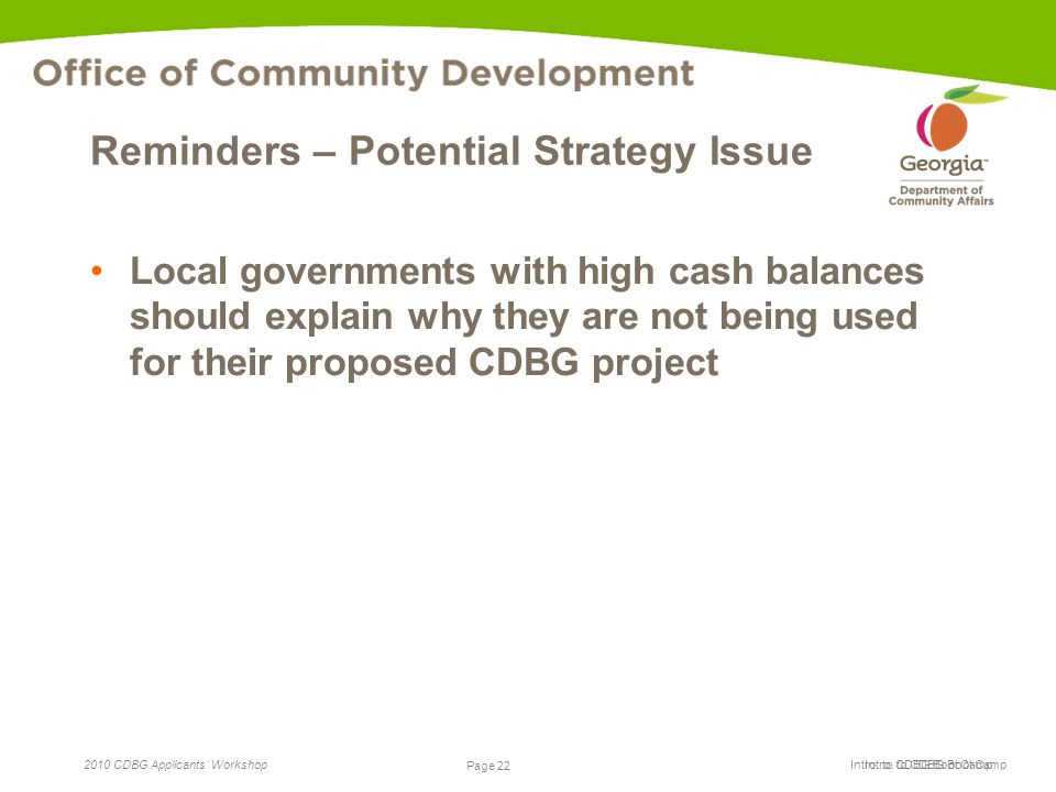 Page 22 2010 CDBG Applicants' Workshop Page 22 Intro. to CDBG Boot Camp Reminders – Potential Strategy Issue Local governments with high cash balances