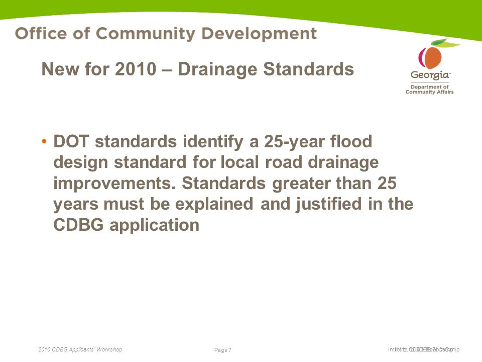 Page 7 2010 CDBG Applicants' Workshop Page 7 Intro. to CDBG Boot Camp New for 2010 – Drainage Standards DOT standards identify a 25-year flood design