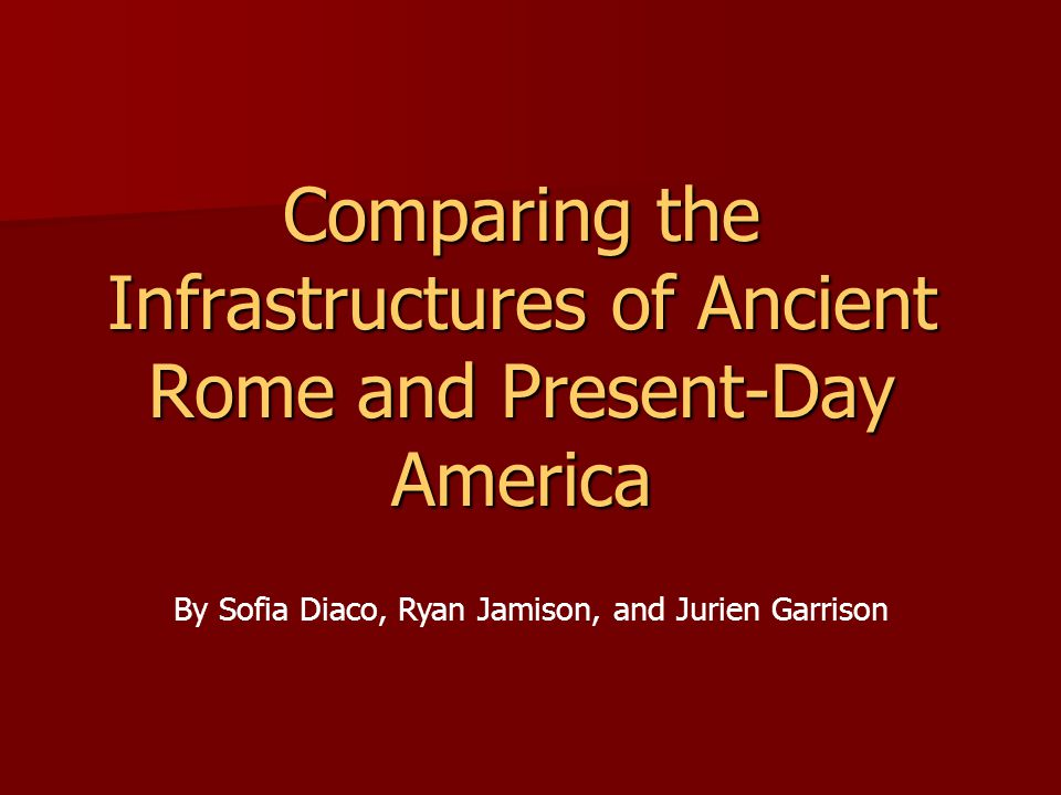 Comparing the Infrastructures of Ancient Rome and Present-Day America By Sofia Diaco, Ryan Jamison, and Jurien Garrison