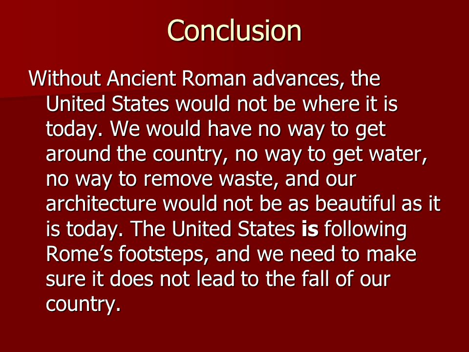 Conclusion Without Ancient Roman advances, the United States would not be where it is today. We would have no way to get around the country, no way to