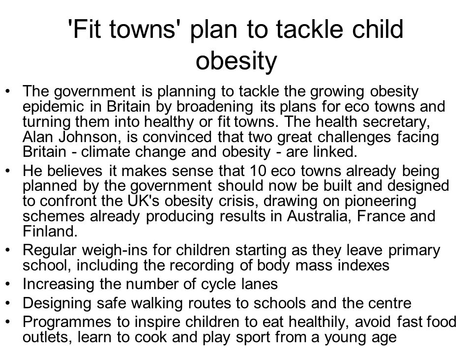 Fit towns plan to tackle child obesity The government is planning to tackle the growing obesity epidemic in Britain by broadening its plans for eco towns and turning them into healthy or fit towns.