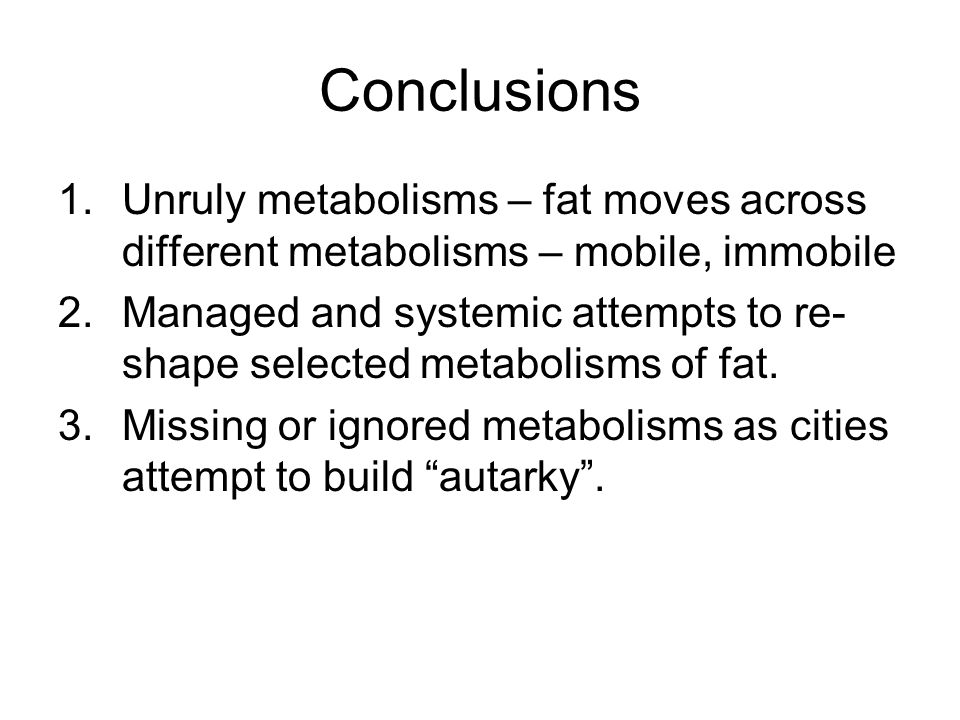 Conclusions 1.Unruly metabolisms – fat moves across different metabolisms – mobile, immobile 2.Managed and systemic attempts to re- shape selected metabolisms of fat.