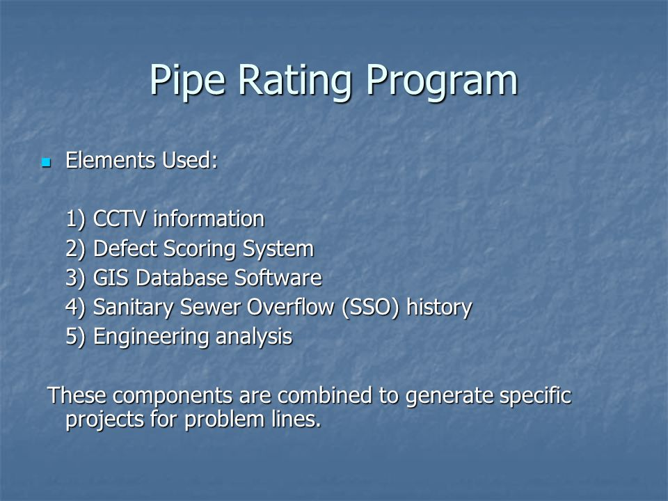 Pipe Rating Program Elements Used: Elements Used: 1) CCTV information 2) Defect Scoring System 3) GIS Database Software 4) Sanitary Sewer Overflow (SS