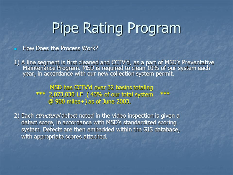 Pipe Rating Program How Does the Process Work? How Does the Process Work? 1) A line segment is first cleaned and CCTV'd, as a part of MSD's Preventati
